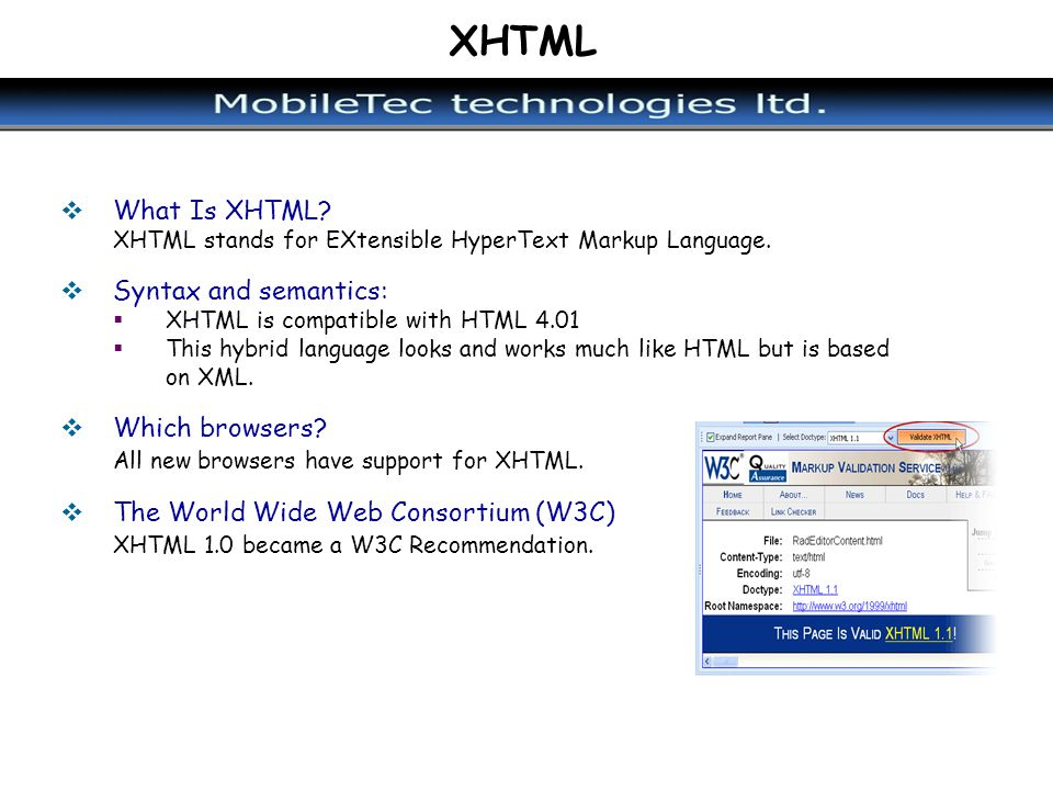 XHTML What Is XHTML? XHTML stands for EXtensible HyperText Markup Language. Syntax and semantics: XHTML is compatible with HTML 4.01 This hybrid langu