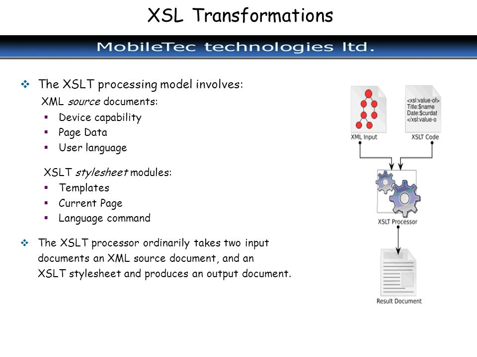 XSL Transformations The XSLT processing model involves: XML source documents: Device capability Page Data User language XSLT stylesheet modules: Templ