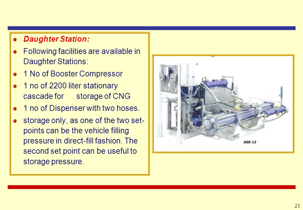 21 Daughter Station: Following facilities are available in Daughter Stations: 1 No of Booster Compressor 1 no of 2200 liter stationary cascade for storage of CNG 1 no of Dispenser with two hoses.