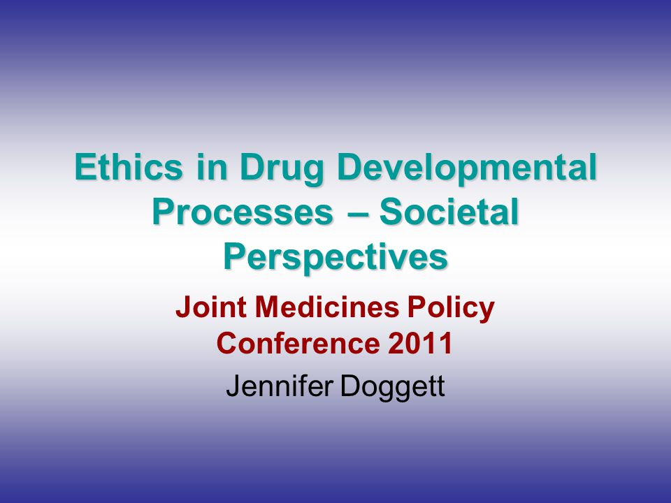 Ethics in Drug Developmental Processes – Societal Perspectives Joint Medicines Policy Conference 2011 Jennifer Doggett