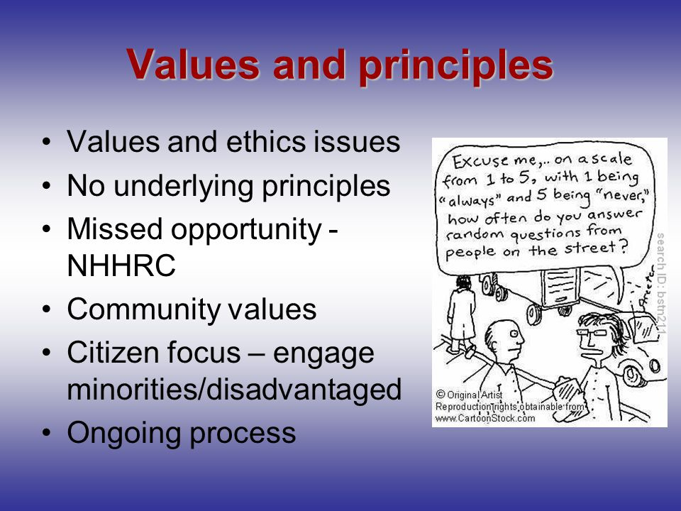 Values and principles Values and ethics issues No underlying principles Missed opportunity - NHHRC Community values Citizen focus – engage minorities/disadvantaged Ongoing process