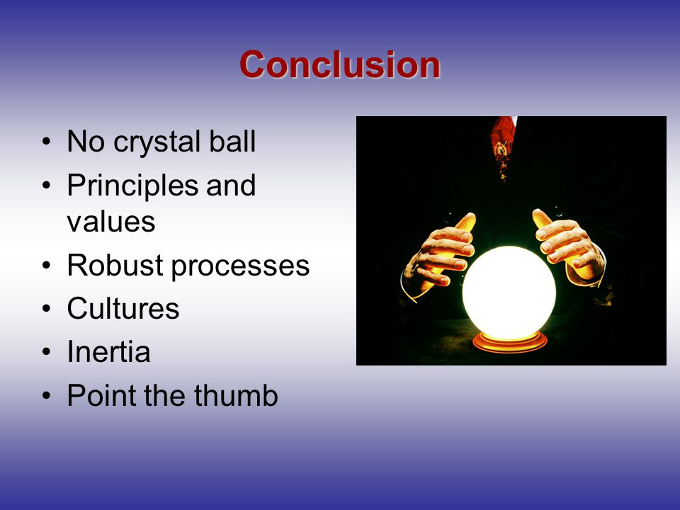 Conclusion No crystal ball Principles and values Robust processes Cultures Inertia Point the thumb