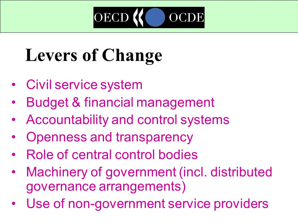 Levers of Change Civil service system Budget & financial management Accountability and control systems Openness and transparency Role of central control bodies Machinery of government (incl.