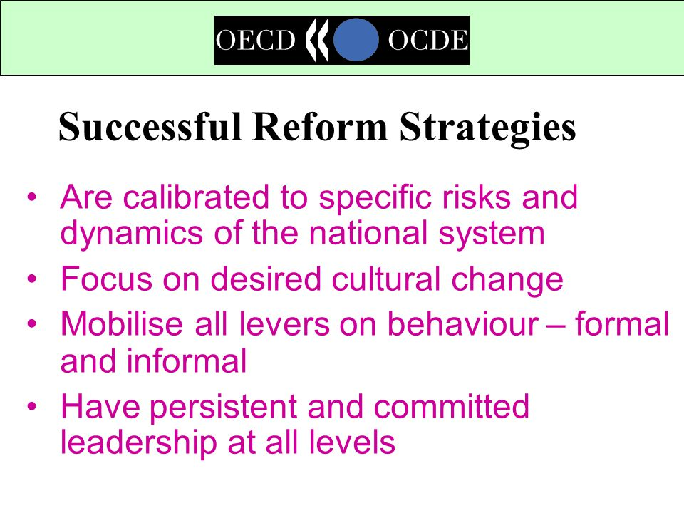 Successful Reform Strategies Are calibrated to specific risks and dynamics of the national system Focus on desired cultural change Mobilise all levers on behaviour – formal and informal Have persistent and committed leadership at all levels