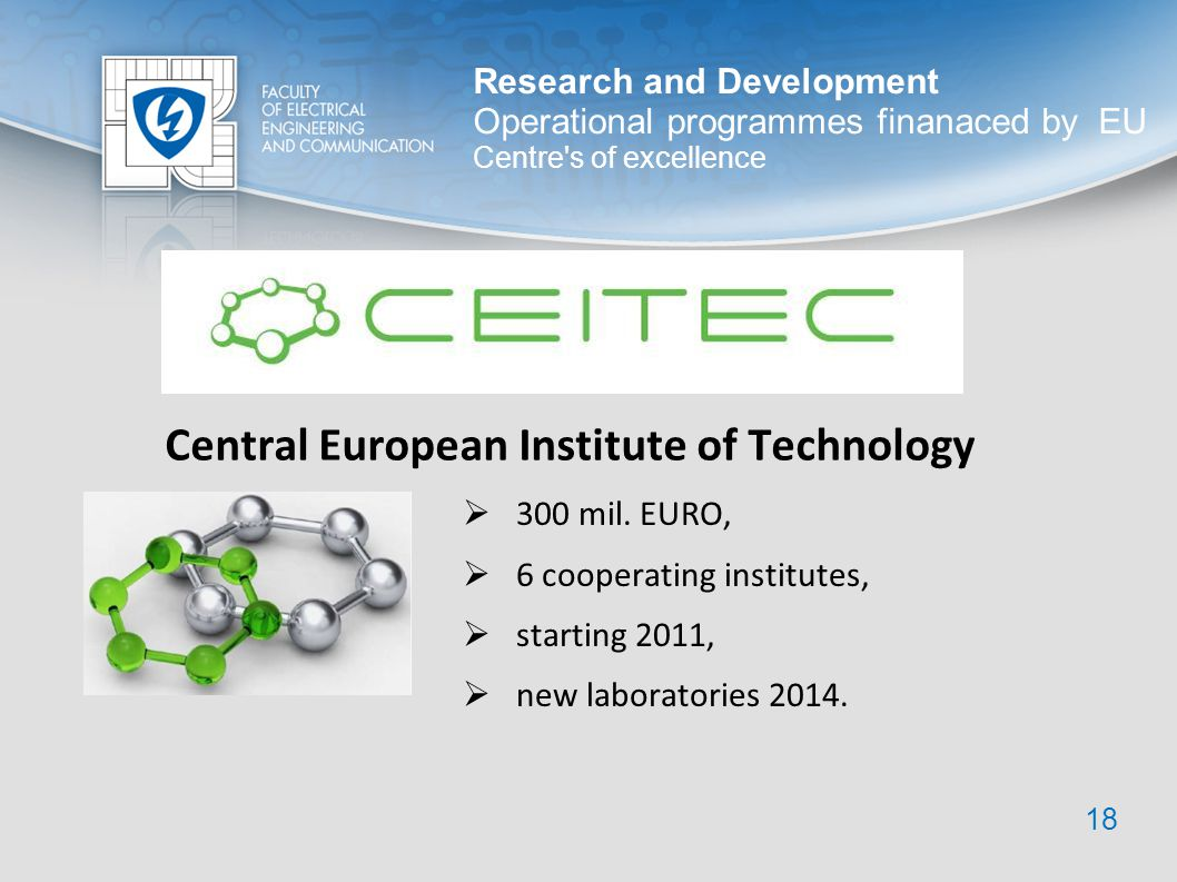 Research and Development Operational programmes finanaced by EU Centre's of excellence 18 Central European Institute of Technology 300 mil. EURO, 6 co