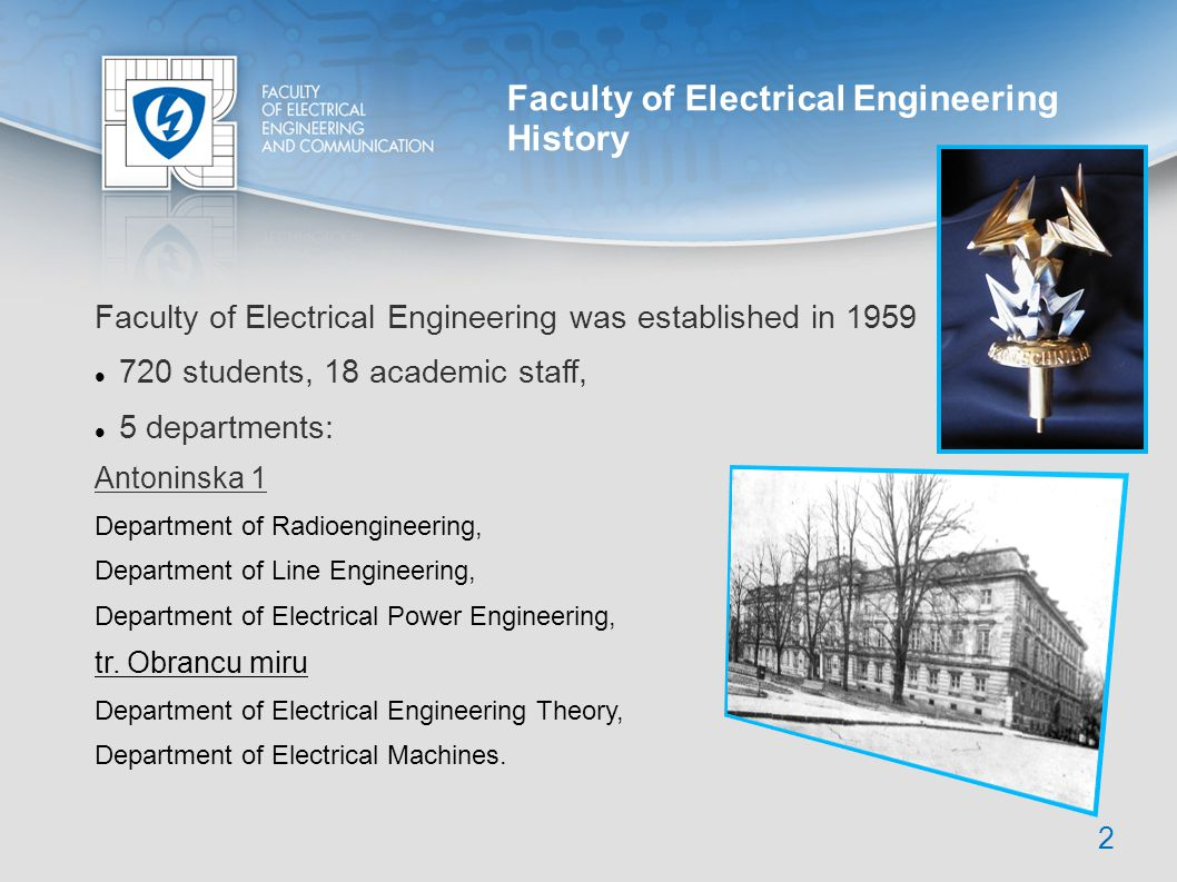 Faculty of Electrical Engineering History Faculty of Electrical Engineering was established in 1959 720 students, 18 academic staff, 5 departments: An