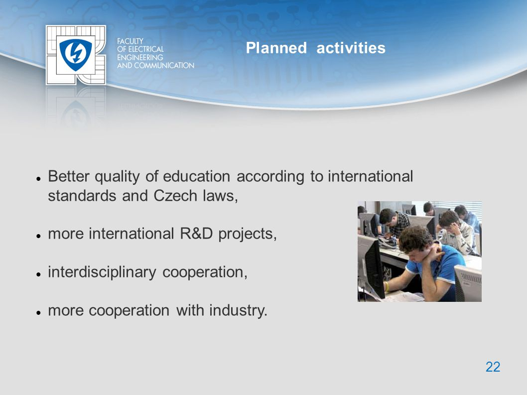 Better quality of education according to international standards and Czech laws, more international R&D projects, interdisciplinary cooperation, more