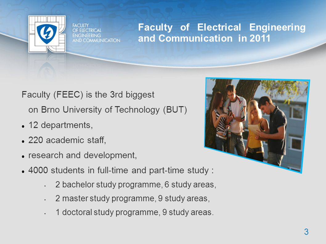 Faculty (FEEC) is the 3rd biggest on Brno University of Technology (BUT) 12 departments, 220 academic staff, research and development, 4000 students i