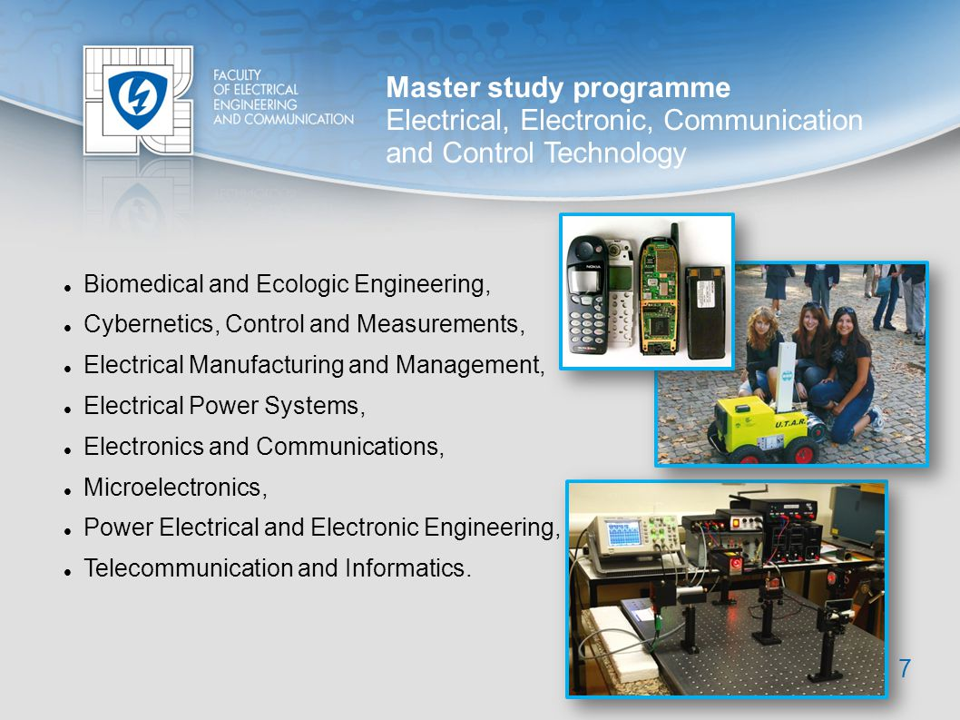 Doctoral study programme Electrical Engineering and Communication 8 Biomedical Electronics and Biocybernetics, Cybernetics, Control and Measurements, Electronics and Communications, Mathematics in Electrical Engineering, Microelectronics and Technology, Physical Electronics and Nanotechnology, Power Electrical and Electronic Engineering, Teleinformatics, Theoretical Electrical Engineering.