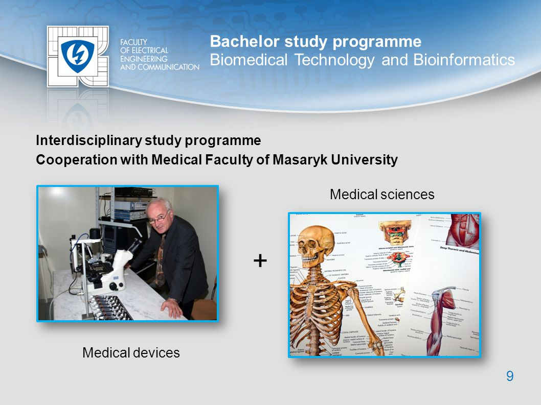 Bachelor study programme Biomedical Technology and Bioinformatics Interdisciplinary study programme 9 Cooperation with Medical Faculty of Masaryk Univ