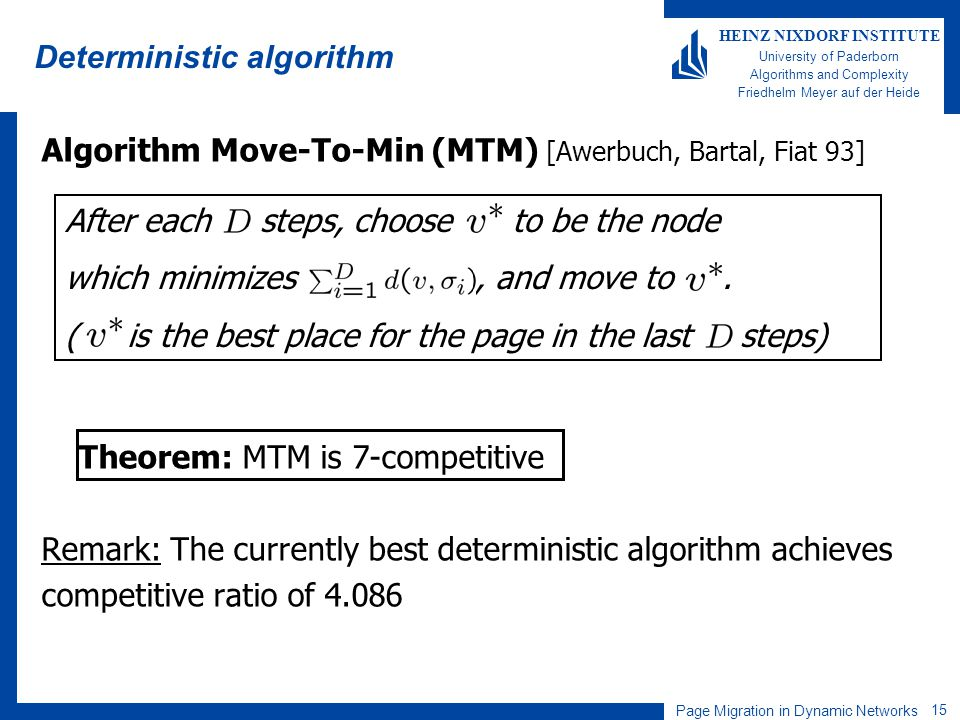 Page Migration in Dynamic Networks 15 HEINZ NIXDORF INSTITUTE University of Paderborn Algorithms and Complexity Friedhelm Meyer auf der Heide Deterministic algorithm Algorithm Move-To-Min (MTM) [Awerbuch, Bartal, Fiat 93] Theorem: MTM is 7-competitive Remark: The currently best deterministic algorithm achieves competitive ratio of After each steps, choose to be the node which minimizes, and move to.
