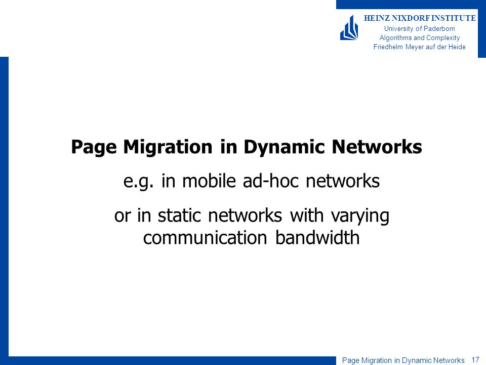 Page Migration in Dynamic Networks 17 HEINZ NIXDORF INSTITUTE University of Paderborn Algorithms and Complexity Friedhelm Meyer auf der Heide Page Migration in Dynamic Networks e.g.