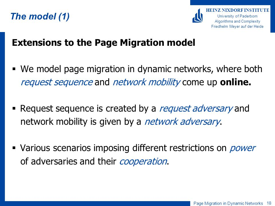 Page Migration in Dynamic Networks 18 HEINZ NIXDORF INSTITUTE University of Paderborn Algorithms and Complexity Friedhelm Meyer auf der Heide The model (1) Extensions to the Page Migration model We model page migration in dynamic networks, where both request sequence and network mobility come up online.
