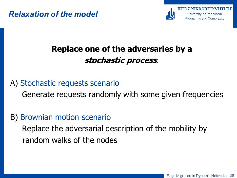 Page Migration in Dynamic Networks 36 HEINZ NIXDORF INSTITUTE University of Paderborn Algorithms and Complexity Relaxation of the model Replace one of the adversaries by a stochastic process.