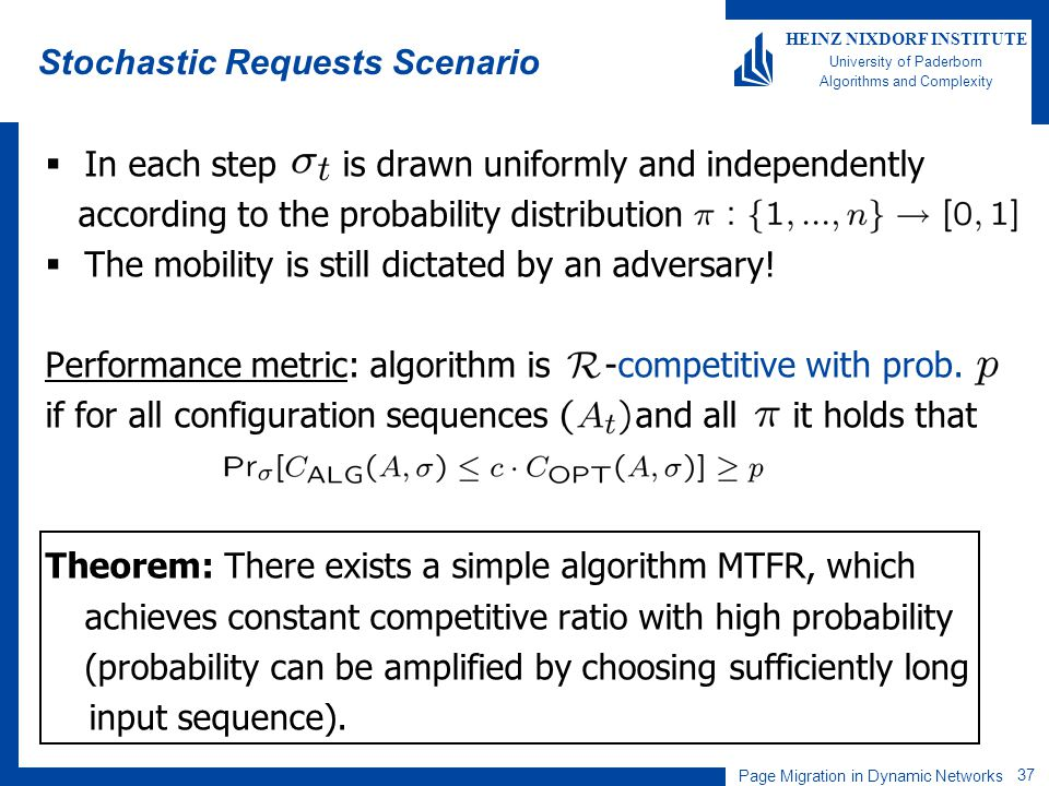Page Migration in Dynamic Networks 37 HEINZ NIXDORF INSTITUTE University of Paderborn Algorithms and Complexity Stochastic Requests Scenario In each step is drawn uniformly and independently according to the probability distribution The mobility is still dictated by an adversary.