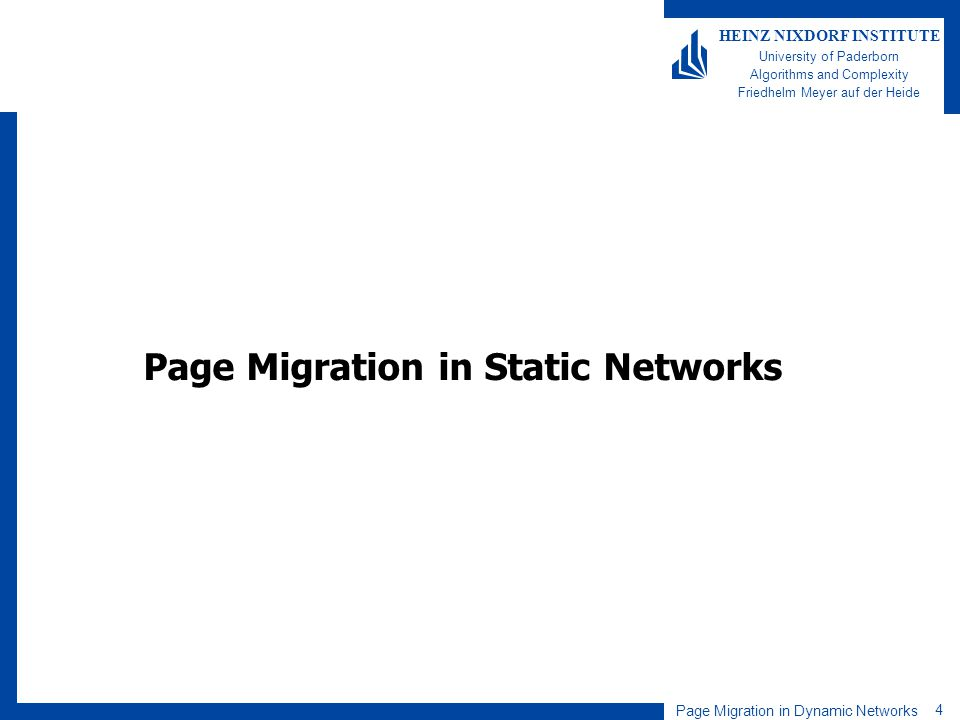 Page Migration in Dynamic Networks 4 HEINZ NIXDORF INSTITUTE University of Paderborn Algorithms and Complexity Friedhelm Meyer auf der Heide Page Migration in Static Networks