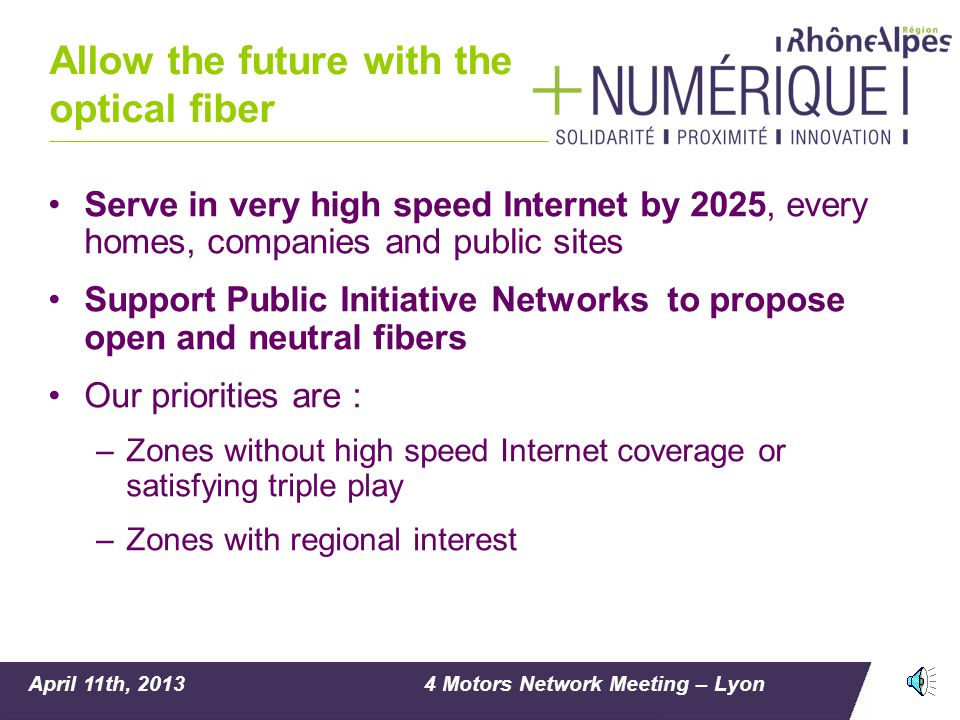 April 11th, 20134 Motors Network Meeting – Lyon Allow the future with the optical fiber Serve in very high speed Internet by 2025, every homes, companies and public sites Support Public Initiative Networks to propose open and neutral fibers Our priorities are : –Zones without high speed Internet coverage or satisfying triple play –Zones with regional interest