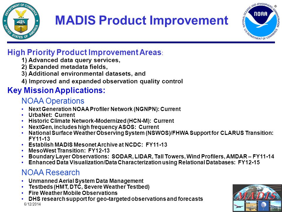 6/12/20143 High Priority Product Improvement Areas : 1) Advanced data query services, 2) Expanded metadata fields, 3) Additional environmental datasets, and 4) Improved and expanded observation quality control Key Mission Applications: NOAA Operations Next Generation NOAA Profiler Network (NGNPN): Current UrbaNet: Current Historic Climate Network-Modernized (HCN-M): Current NextGen, includes high frequency ASOS: Current National Surface Weather Observing System (NSWOS)/FHWA Support for CLARUS Transition: FY11-13 Establish MADIS Mesonet Archive at NCDC: FY11-13 MesoWest Transition: FY12-13 Boundary Layer Observations: SODAR, LIDAR, Tall Towers, Wind Profilers, AMDAR – FY11-14 Enhanced Data Visualization/Data Characterization using Relational Databases: FY12-15 NOAA Research Unmanned Aerial System Data Management Testbeds (HMT, DTC, Severe Weather Testbed) Fire Weather Mobile Observations DHS research support for geo-targeted observations and forecasts MADIS Product Improvement