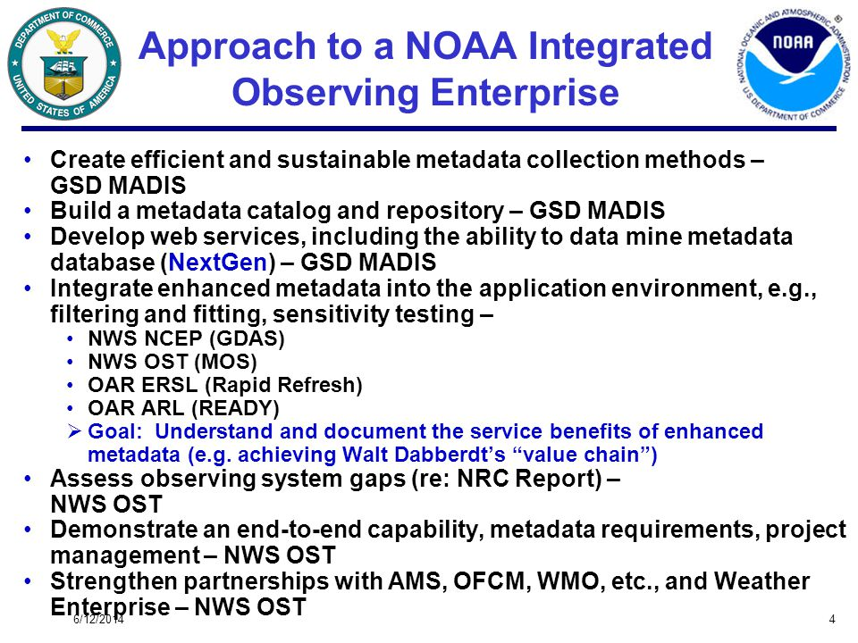 6/12/20144 Approach to a NOAA Integrated Observing Enterprise Create efficient and sustainable metadata collection methods – GSD MADIS Build a metadata catalog and repository – GSD MADIS Develop web services, including the ability to data mine metadata database (NextGen) – GSD MADIS Integrate enhanced metadata into the application environment, e.g., filtering and fitting, sensitivity testing – NWS NCEP (GDAS) NWS OST (MOS) OAR ERSL (Rapid Refresh) OAR ARL (READY) Goal: Understand and document the service benefits of enhanced metadata (e.g.