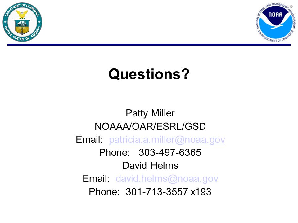 Questions? Patty Miller NOAAA/OAR/ESRL/GSD Email: patricia.a.miller@noaa.govpatricia.a.miller@noaa.gov Phone: 303-497-6365 David Helms Email: david.he