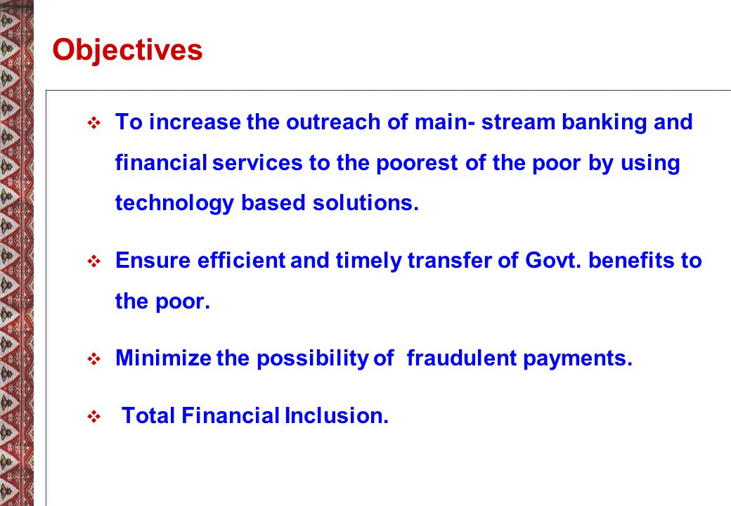 Objectives To increase the outreach of main- stream banking and financial services to the poorest of the poor by using technology based solutions.