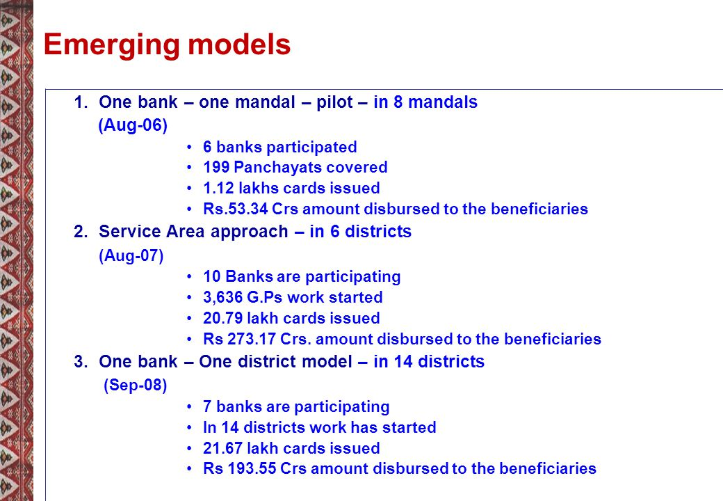 Emerging models 1.One bank – one mandal – pilot – in 8 mandals (Aug-06) 6 banks participated 199 Panchayats covered 1.12 lakhs cards issued Rs.53.34 Crs amount disbursed to the beneficiaries 2.Service Area approach – in 6 districts (Aug-07) 10 Banks are participating 3,636 G.Ps work started 20.79 lakh cards issued Rs 273.17 Crs.