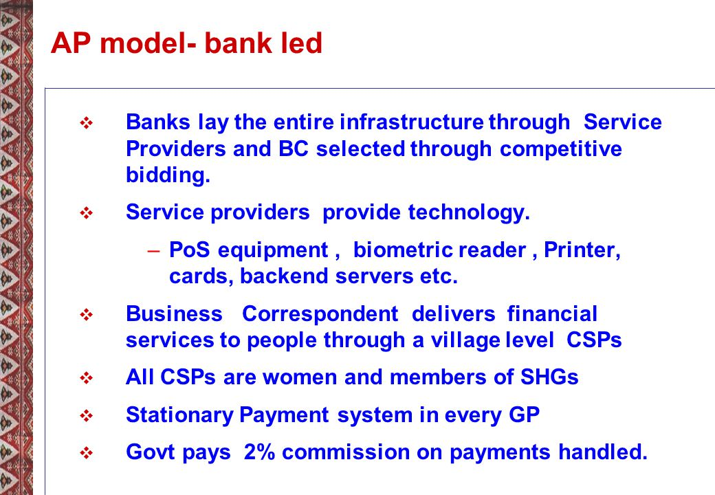 AP model- bank led Banks lay the entire infrastructure through Service Providers and BC selected through competitive bidding.
