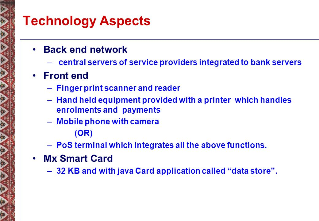 Technology Aspects Back end network – central servers of service providers integrated to bank servers Front end –Finger print scanner and reader –Hand held equipment provided with a printer which handles enrolments and payments –Mobile phone with camera (OR) –PoS terminal which integrates all the above functions.