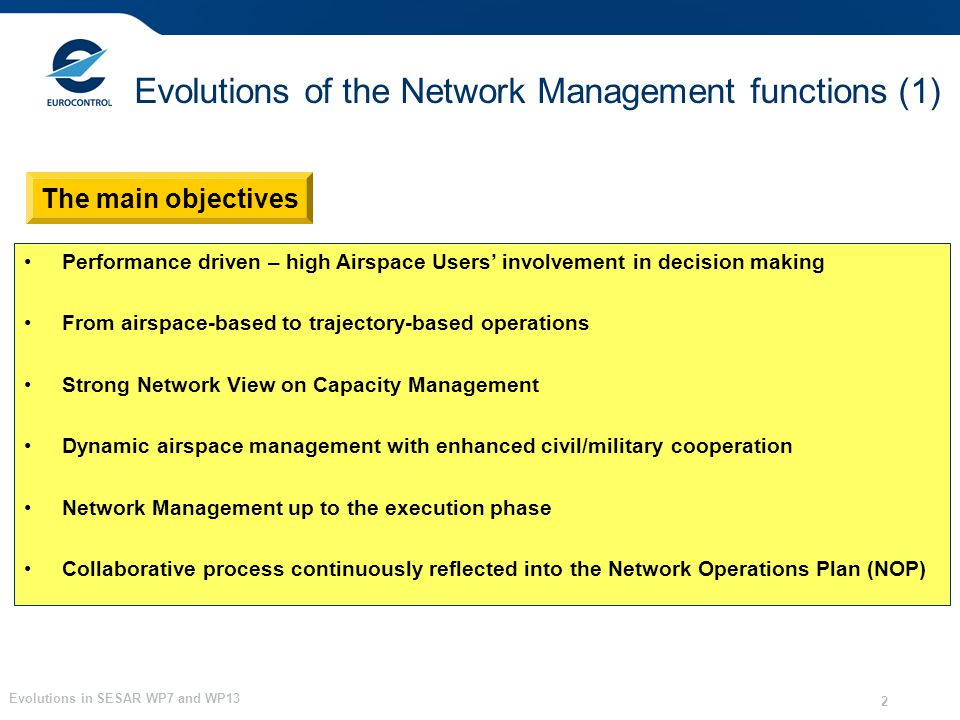 Evolutions in SESAR WP7 and WP13 2 Evolutions of the Network Management functions (1) Performance driven – high Airspace Users involvement in decision making From airspace-based to trajectory-based operations Strong Network View on Capacity Management Dynamic airspace management with enhanced civil/military cooperation Network Management up to the execution phase Collaborative process continuously reflected into the Network Operations Plan (NOP) The main objectives