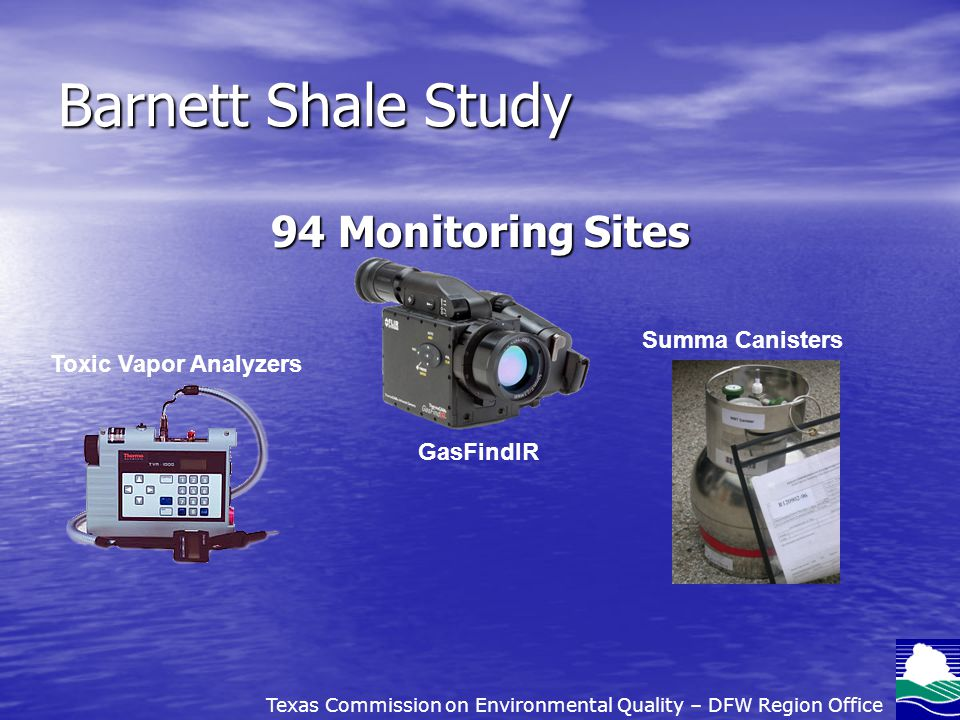 Barnett Shale Study 94 Monitoring Sites GasFindIR Toxic Vapor Analyzers Summa Canisters Texas Commission on Environmental Quality – DFW Region Office
