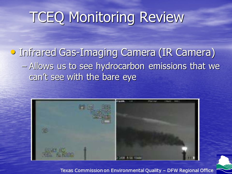 TCEQ Monitoring Review Infrared Gas-Imaging Camera (IR Camera) Infrared Gas-Imaging Camera (IR Camera) –Allows us to see hydrocarbon emissions that we