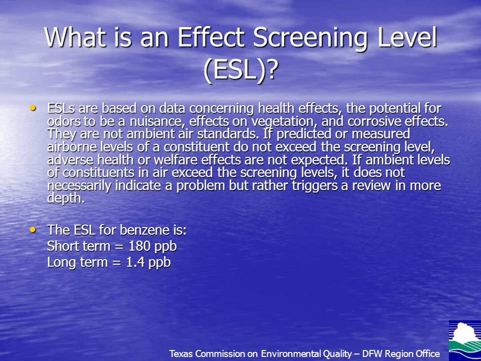 What is an Effect Screening Level (ESL)? ESLs are based on data concerning health effects, the potential for odors to be a nuisance, effects on vegeta