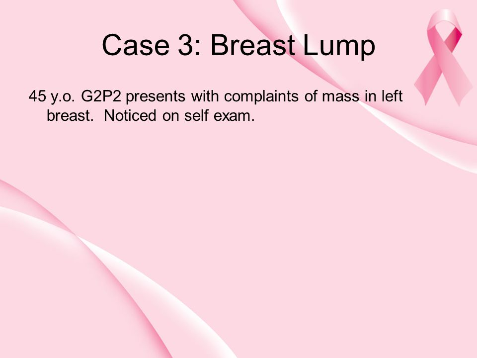 Case 3: Breast Lump 45 y.o. G2P2 presents with complaints of mass in left breast. Noticed on self exam.