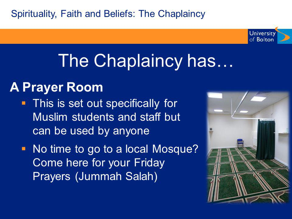 The Chaplaincy has… A Prayer Room This is set out specifically for Muslim students and staff but can be used by anyone No time to go to a local Mosque.