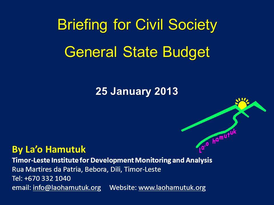 Briefing for Civil Society General State Budget By Lao Hamutuk Timor-Leste Institute for Development Monitoring and Analysis Rua Martires da Patria, Bebora, Dili, Timor-Leste Tel: +670 332 1040 email: info@laohamutuk.org Website: www.laohamutuk.org 25 January 2013