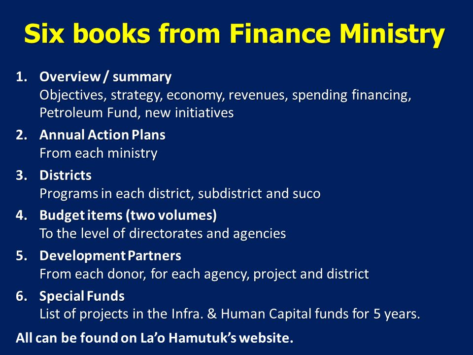 Six books from Finance Ministry 1.Overview / summary Objectives, strategy, economy, revenues, spending financing, Petroleum Fund, new initiatives 2.Annual Action Plans From each ministry 3.Districts Programs in each district, subdistrict and suco 4.Budget items (two volumes) To the level of directorates and agencies 5.Development Partners From each donor, for each agency, project and district 6.Special Funds List of projects in the Infra.