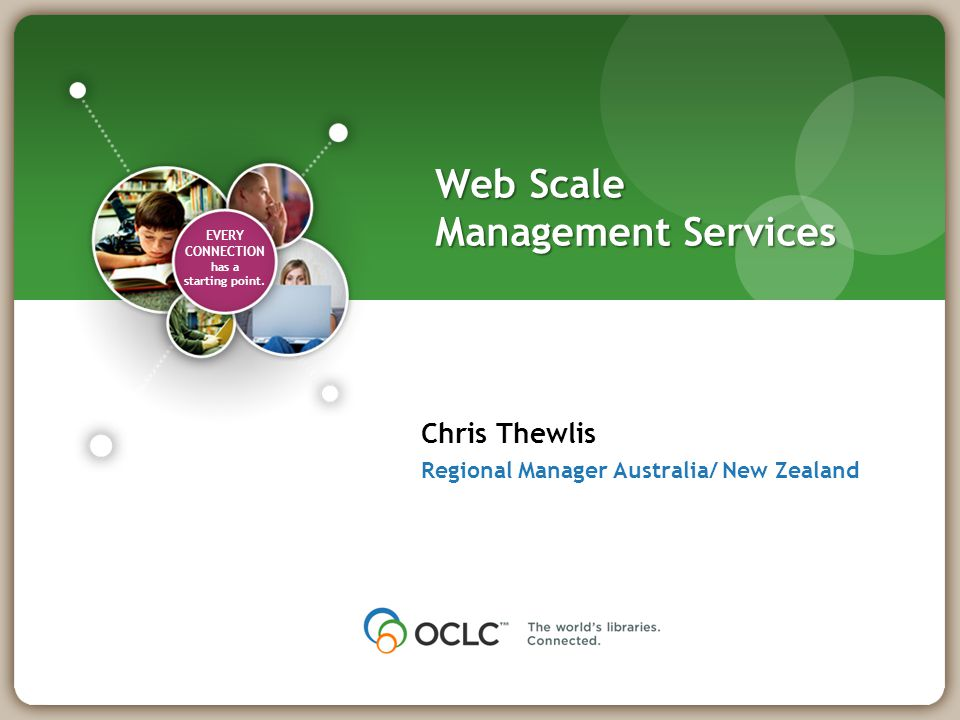 EVERY CONNECTION has a starting point. Web Scale Management Services Chris Thewlis Regional Manager Australia/ New Zealand