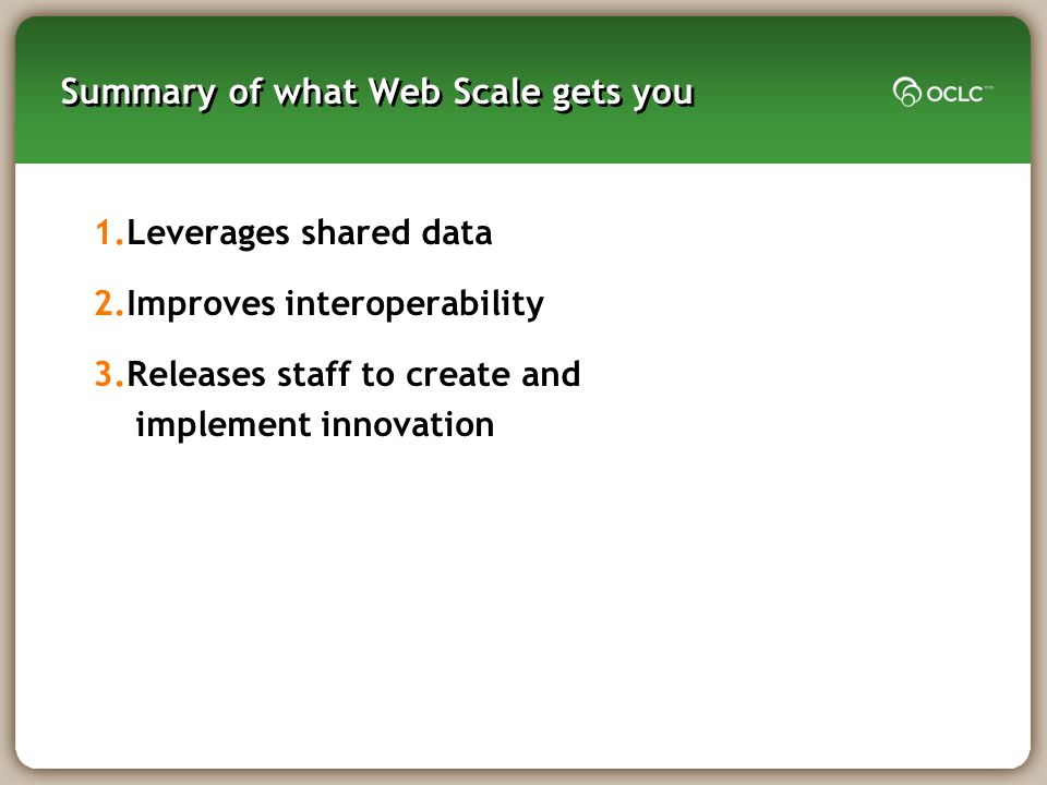 Summary of what Web Scale gets you 1.Leverages shared data 2.Improves interoperability 3.Releases staff to create and implement innovation