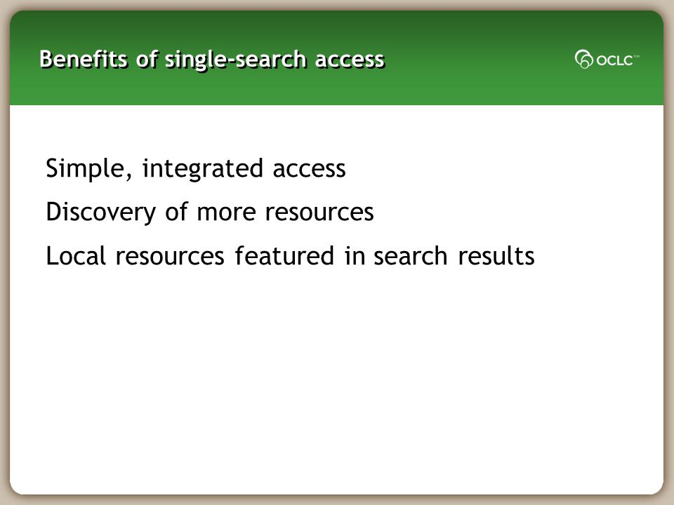 Benefits of single-search access Simple, integrated access Discovery of more resources Local resources featured in search results