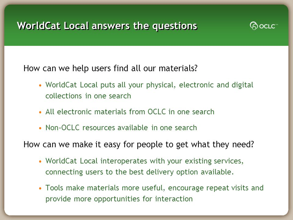 WorldCat Local answers the questions How can we help users find all our materials? WorldCat Local puts all your physical, electronic and digital colle
