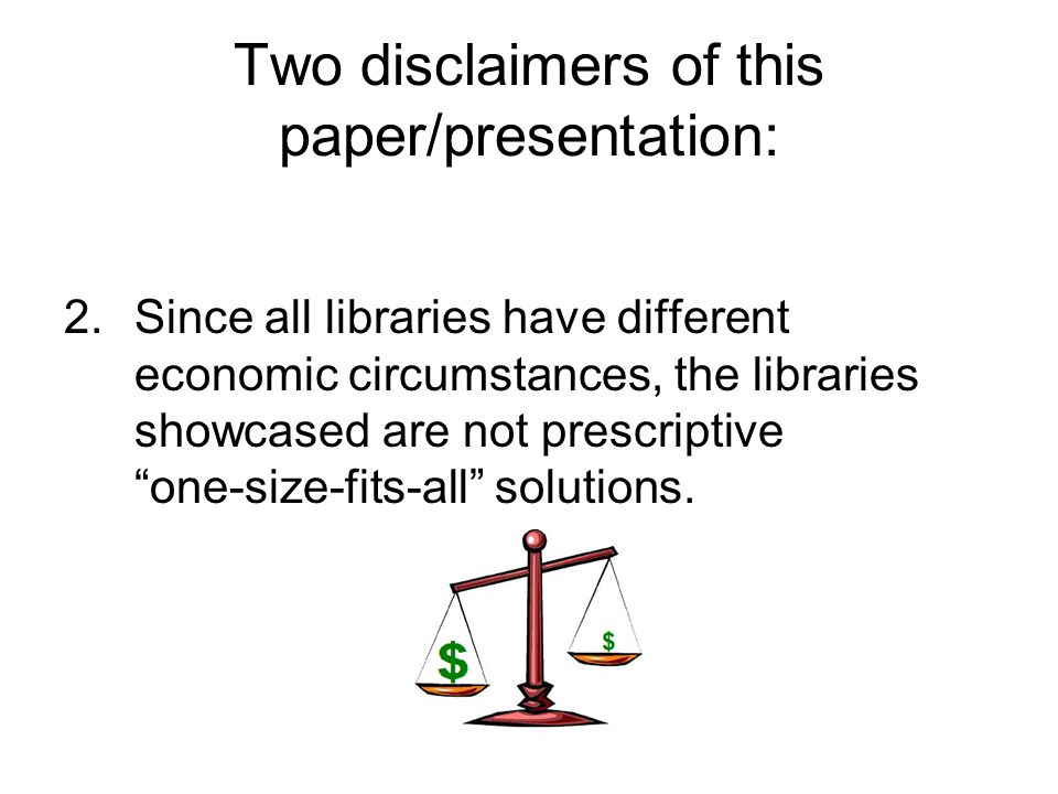 Two disclaimers of this paper/presentation: 2.Since all libraries have different economic circumstances, the libraries showcased are not prescriptive one-size-fits-all solutions.