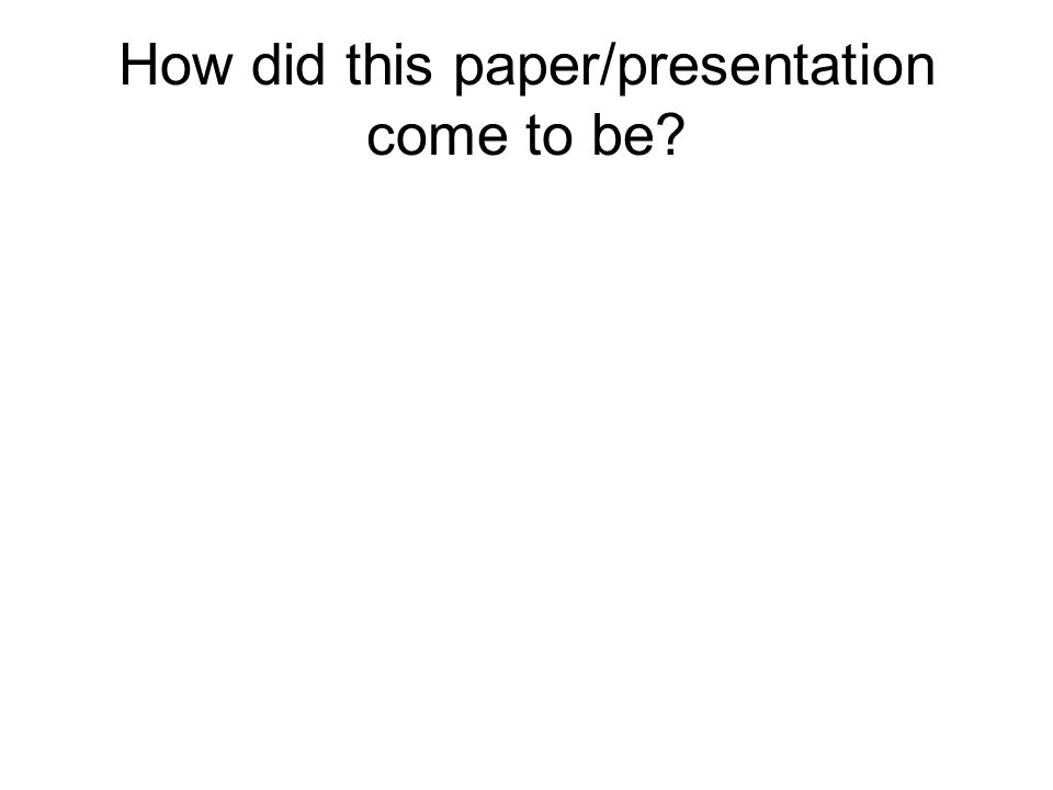 How did this paper/presentation come to be