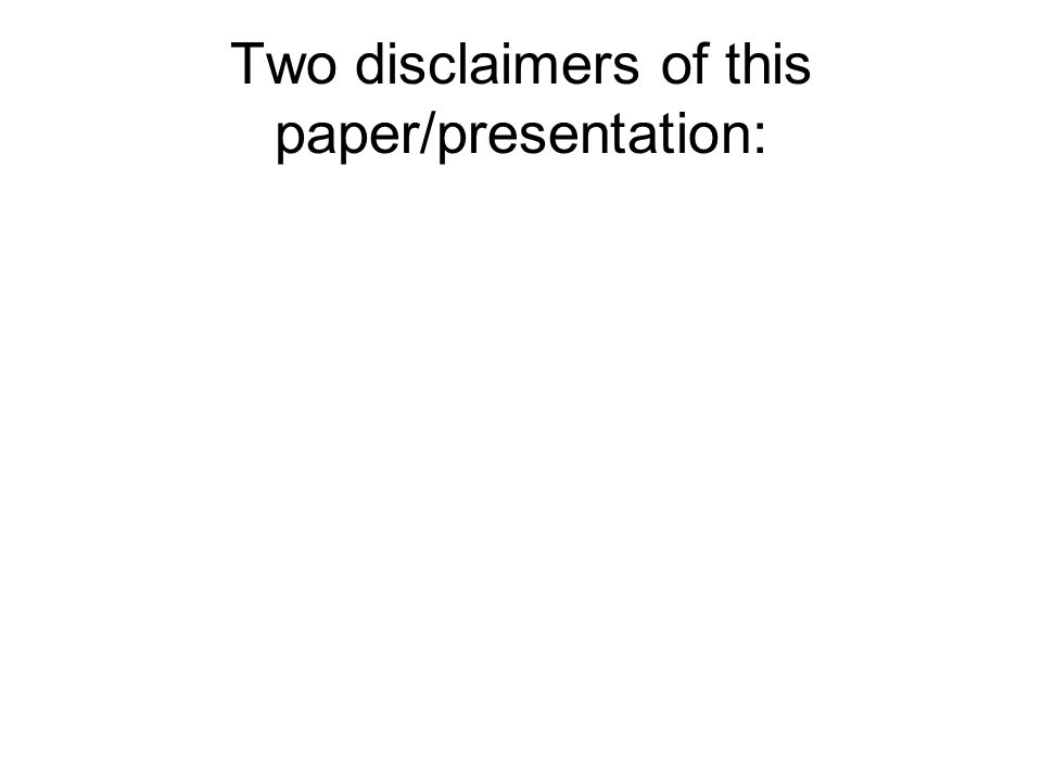 Two disclaimers of this paper/presentation:
