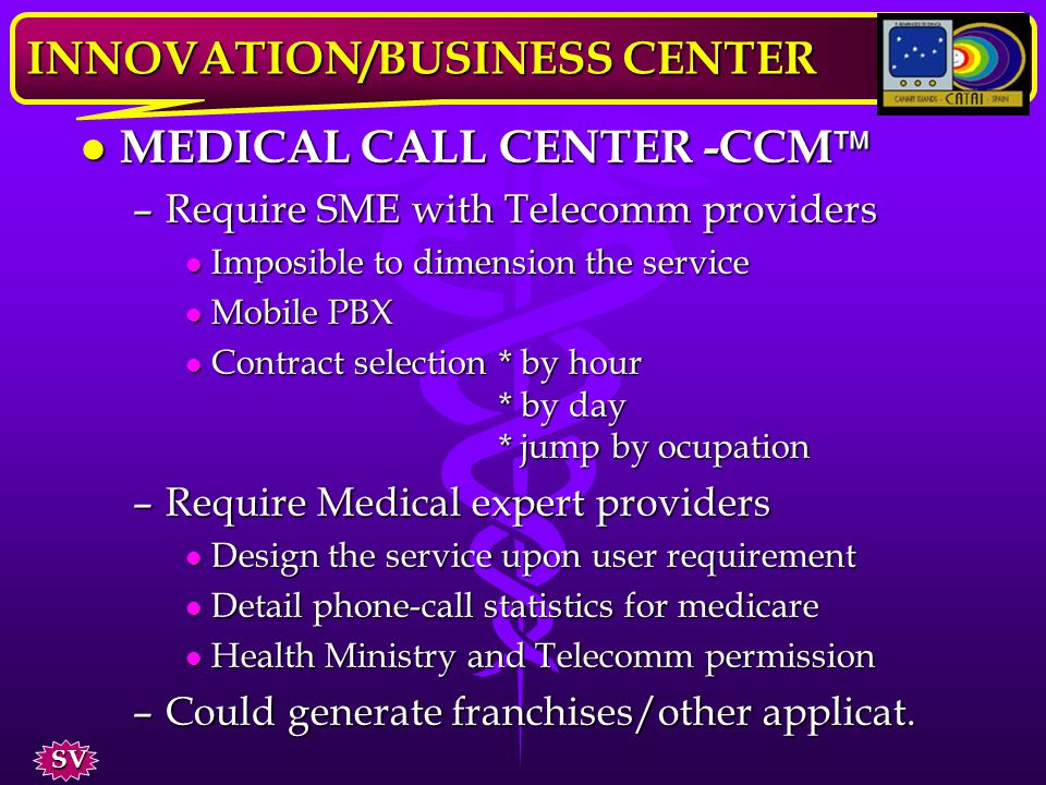 MEDICAL CALL CENTER -CCM MEDICAL CALL CENTER -CCM JHighly indicated for Canary Islands REF è No indirect taxation è Second Telecomm provider new tarif JIndirectly introduce telemedicine service payment INNOVATION/BUSINESS CENTER SV