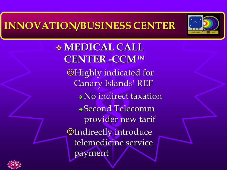 MEDICAL CALL CENTER -CCM MEDICAL CALL CENTER -CCM –requirements to be operative l Apply for the grant of CYCIT obj 1 regions l Find out a Telecomm provider to generate SEM l Telecomm provider prepared for those services –situation present moment l Services contracted with Telefonica in BCN INNOVATION/BUSINESS CENTER SV
