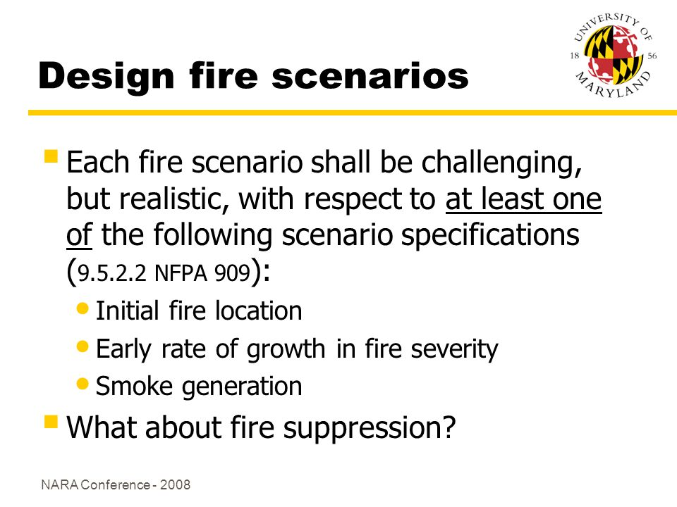 NARA Conference - 2008 Design fire scenarios Each fire scenario shall be challenging, but realistic, with respect to at least one of the following scenario specifications ( 9.5.2.2 NFPA 909 ): Initial fire location Early rate of growth in fire severity Smoke generation What about fire suppression