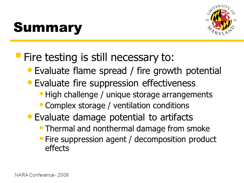 NARA Conference - 2008 Summary Fire testing is still necessary to: Evaluate flame spread / fire growth potential Evaluate fire suppression effectiveness High challenge / unique storage arrangements Complex storage / ventilation conditions Evaluate damage potential to artifacts Thermal and nonthermal damage from smoke Fire suppression agent / decomposition product effects