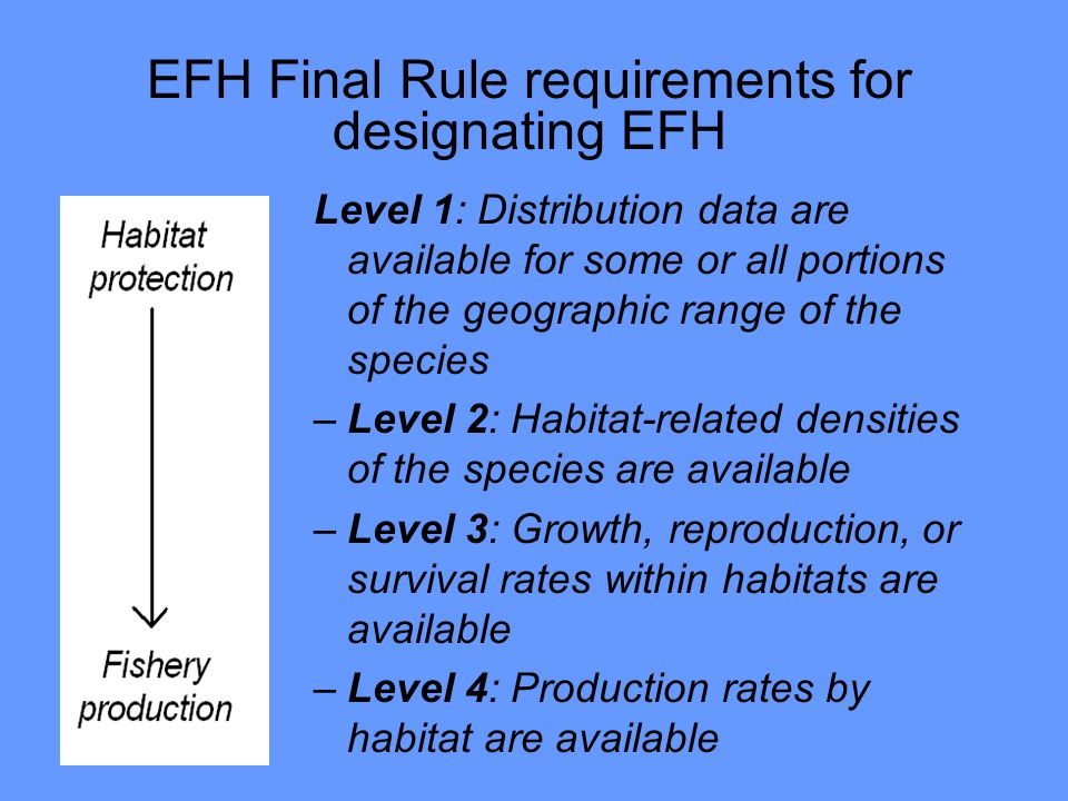 Level 1: Distribution data are available for some or all portions of the geographic range of the species –Level 2: Habitat-related densities of the species are available –Level 3: Growth, reproduction, or survival rates within habitats are available –Level 4: Production rates by habitat are available EFH Final Rule requirements for designating EFH
