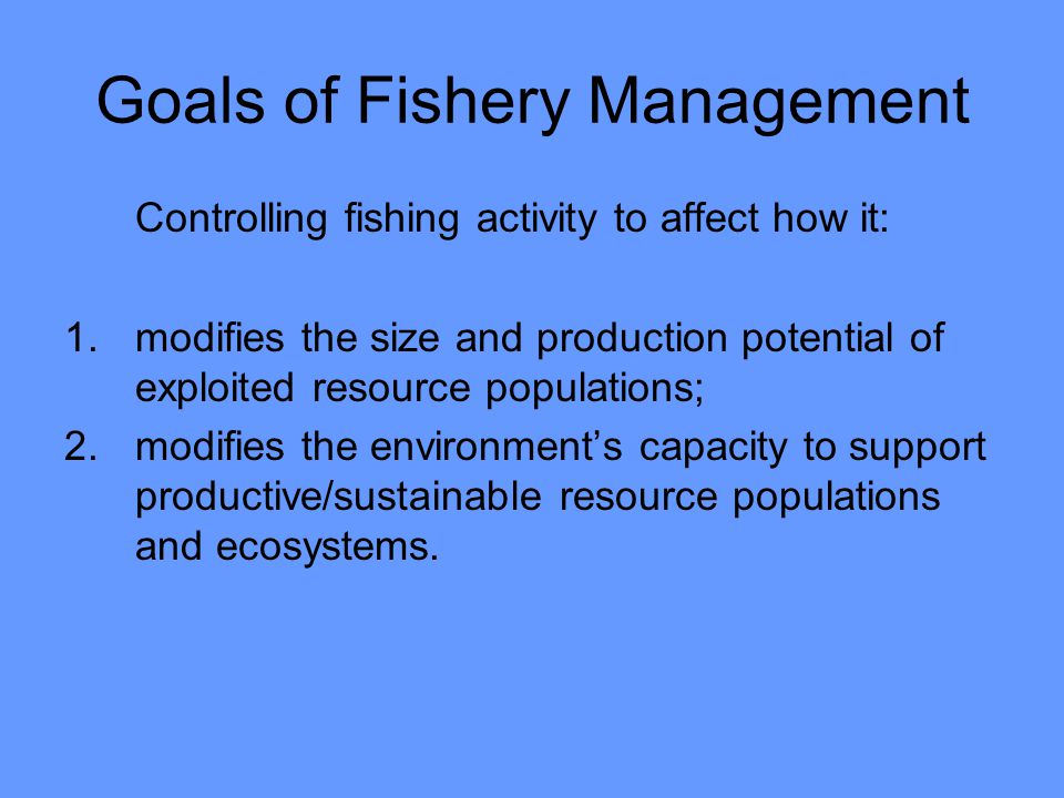 Goals of Fishery Management Controlling fishing activity to affect how it: 1.modifies the size and production potential of exploited resource populations; 2.modifies the environments capacity to support productive/sustainable resource populations and ecosystems.