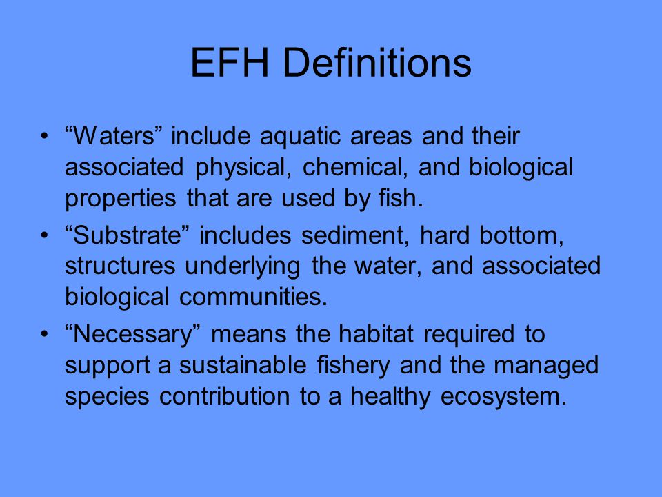 EFH Definitions Waters include aquatic areas and their associated physical, chemical, and biological properties that are used by fish.
